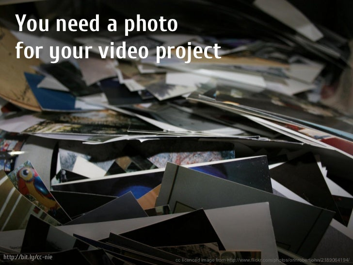 You need a photo    for your video projecthttp://bit.ly/cc-nie   cc licenced image from http://www.flickr.com/photos/orinr...