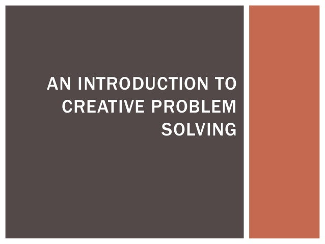 AN INTRODUCTION TO  CREATIVE PROBLEM  SOLVING