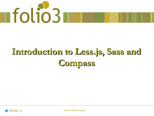 Introduction to Less.js, Sass andIntroduction to Less.js, Sass and CompassCompass www.folio3.com@folio_3