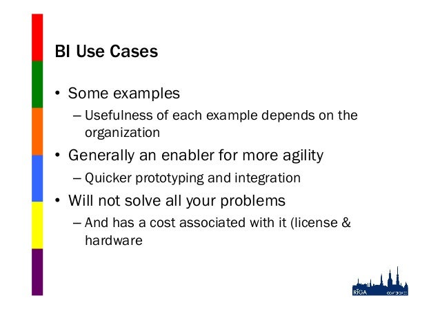 BI Use Cases • Some examples – Usefulness of each example depends on the organization  • Generally an enabler for more ...