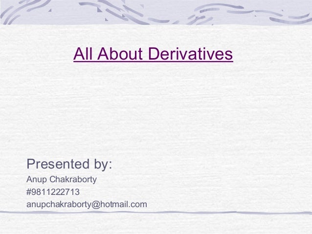 All About Derivatives Presented by: Anup Chakraborty #9811222713 anupchakraborty@hotmail.com