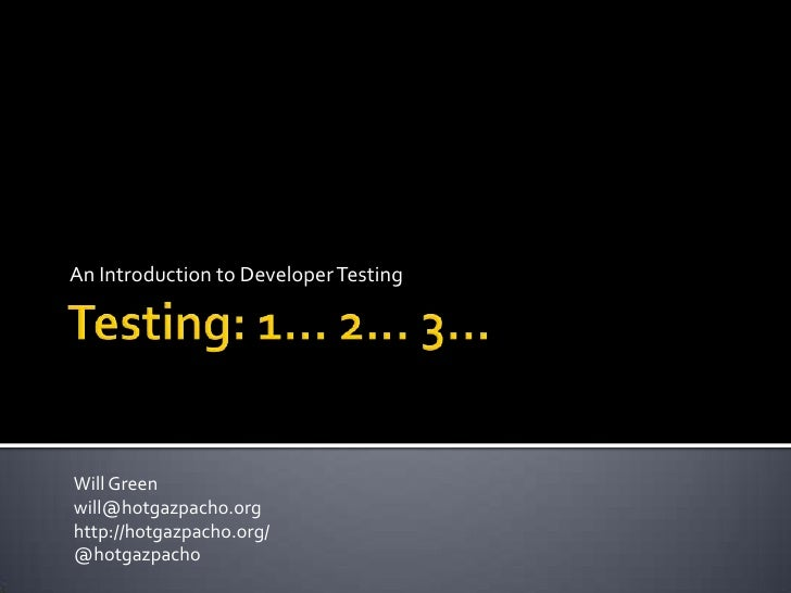Testing: 1… 2… 3…<br />An Introduction to DeveloperTesting<br />Will Green<br />will@hotgazpacho.org<br />http://hotgazpac...