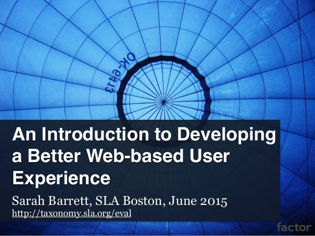 An Introduction to Developing a Better Web-based User Experience Sarah Barrett, SLA Boston, June 2015 http://taxonomy.sla....