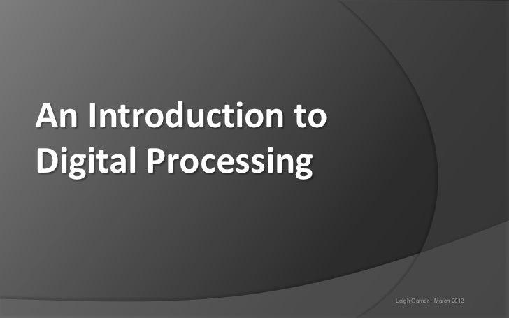 An Introduction toDigital Processing                     Leigh Garner - March 2012