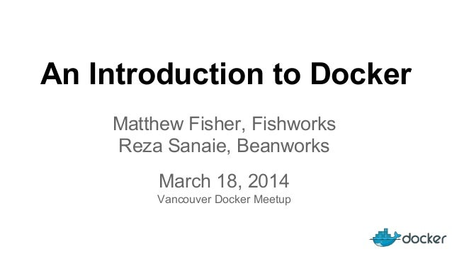 An Introduction to Docker March 18, 2014 Vancouver Docker Meetup Matthew Fisher, Fishworks Reza Sanaie, Beanworks
