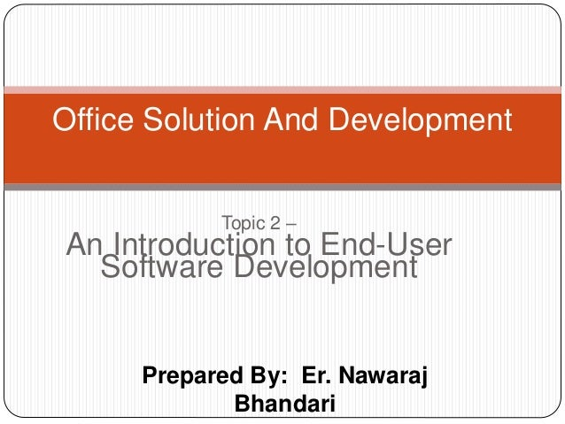 Prepared By: Er. Nawaraj Bhandari Office Solution And Development Topic 2 – An Introduction to End-User Software Developme...