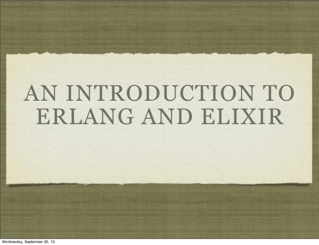 AN INTRODUCTION TO ERLANG AND ELIXIR Wednesday, September 25, 13