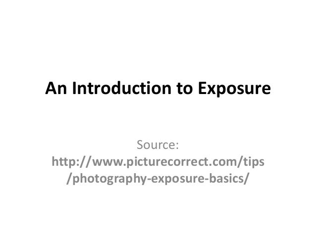 An Introduction to Exposure              Source:http://www.picturecorrect.com/tips   /photography-exposure-basics/