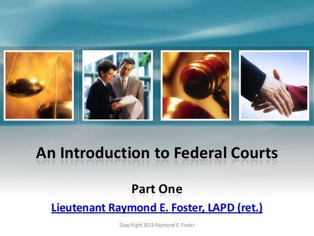 An Introduction to Federal Courts Part One Lieutenant Raymond E. Foster, LAPD (ret.) Copy Right 2013 Raymond E. Foster