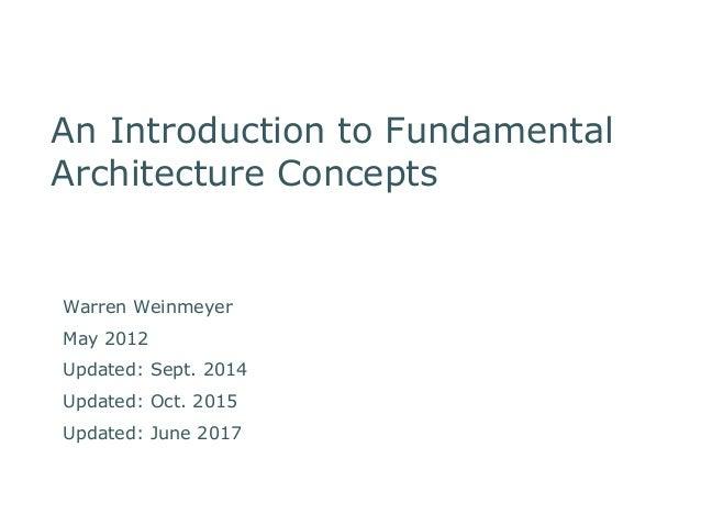 An Introduction to Fundamental Architecture Concepts Warren Weinmeyer March, 2013 Warren Weinmeyer May 2012 Updated: Sept....