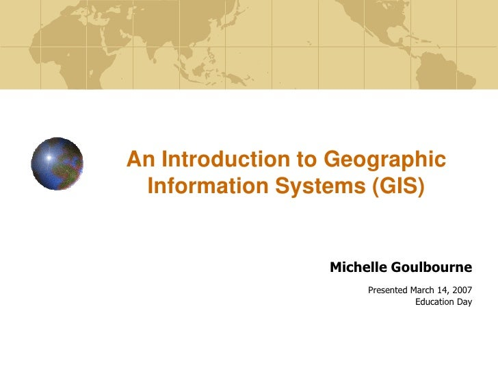 An Introduction to Geographic  Information Systems (GIS)                     Michelle Goulbourne                        Pr...