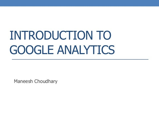 INTRODUCTION TO GOOGLE ANALYTICS Maneesh Choudhary