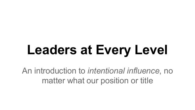 Leaders at Every Level An introduction to intentional influence, no matter what our position or title