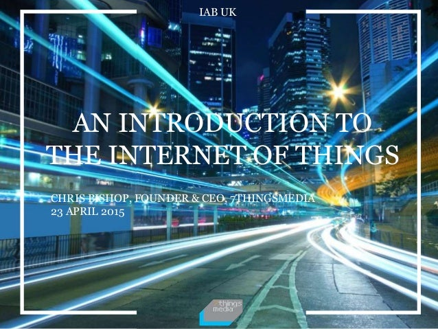 IAB UK AN INTRODUCTION TO THE INTERNET OF THINGS CHRIS BISHOP, FOUNDER & CEO, 7THINGSMEDIA 23 APRIL 2015