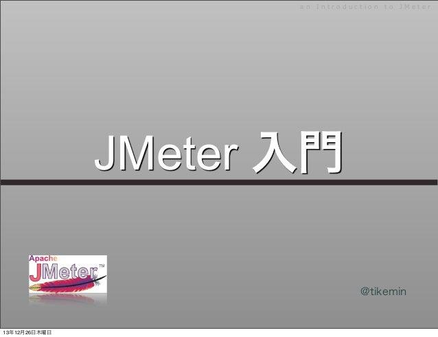a n   I n t r o d u c t i o n   t o   J M e t e r  JMeter 入門 @tikemin  13年12月26日木曜日