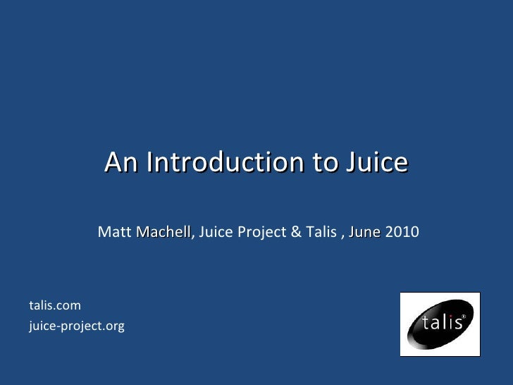 An Introduction to Juice Matt  Machell , Juice Project & Talis ,  June  2010 talis.com juice-project.org