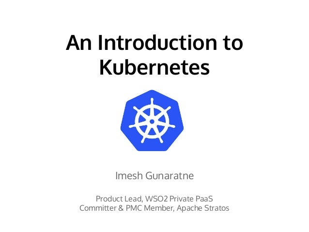 An Introduction to Kubernetes Imesh Gunaratne Product Lead, WSO2 Private PaaS Committer & PMC Member, Apache Stratos