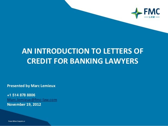 AN INTRODUCTION TO LETTERS OF        CREDIT FOR BANKING LAWYERSPresented by Marc Lemieux+1 514 878 8806Marc.lemieux@fmc-la...