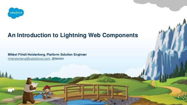 An Introduction to Lightning Web Components mheisterberg@salesforce.com, @lekkim Mikkel Flindt Heisterberg, Platform Solut...