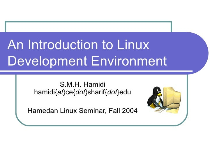 An Introduction to Linux Development Environment S.M.H. Hamidi hamidi{ at }ce{ dot }sharif{ dot }edu Hamedan Linux Seminar...