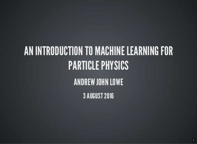 1 AN INTRODUCTION TO MACHINE LEARNING FOR PARTICLE PHYSICS ANDREW JOHN LOWE 3 AUGUST 2016