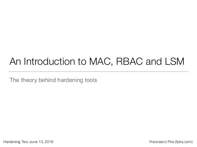 Hardening Two June 13, 2016 Francesco Pira (fpira.com) An Introduction to MAC, RBAC and LSM The theory behind hardening to...