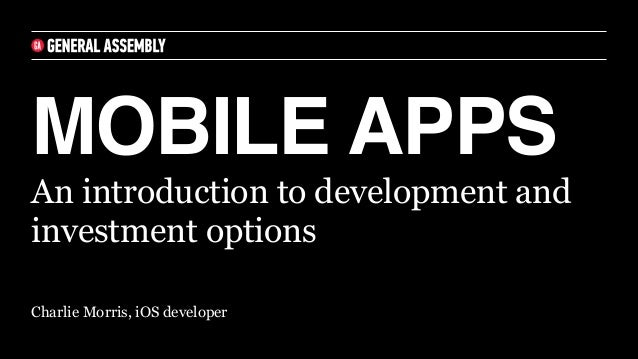 MOBILE APPS Charlie Morris, iOS developer An introduction to development and investment options
