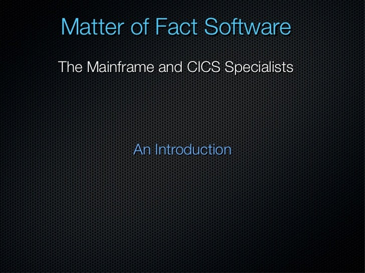 Matter of Fact SoftwareThe Mainframe and CICS Specialists          An Introduction