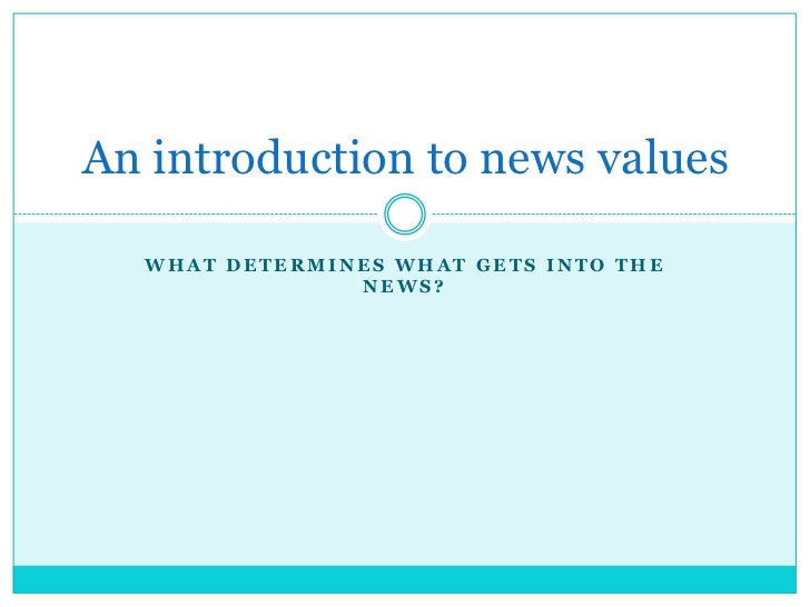 An introduction to news values  WHAT DETERMINES WHAT GETS INTO THE               NEWS?