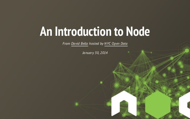 An Introduction to Node From David Bella hosted by NYC Open Data January 30, 2014