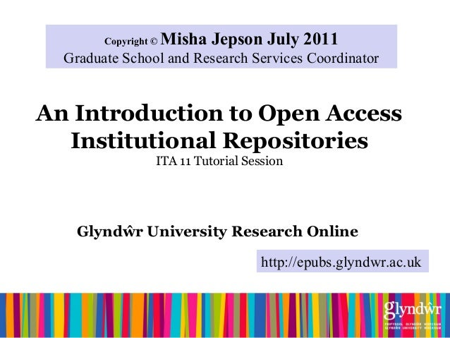 An Introduction to Open Access Institutional Repositories ITA 11 Tutorial Session Glyndŵr University Research Online Copyr...