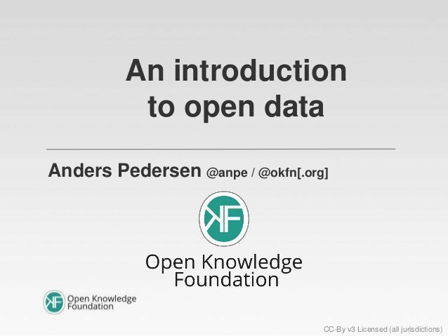An introduction to open data Anders Pedersen @anpe / @okfn[.org] CC-By v3 Licensed (all jurisdictions)