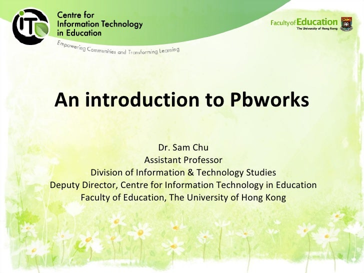 An introduction to Pbworks Dr. Sam Chu Assistant Professor Division of Information & Technology Studies Deputy Director, C...