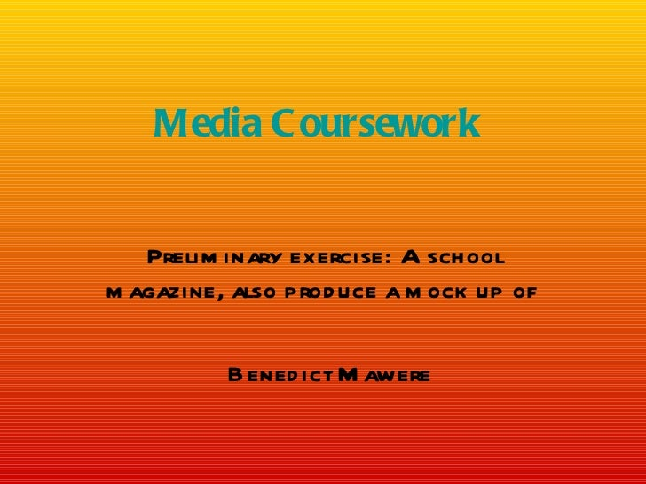 Media C oursework   Prelim inary exercise: A schoolm agazine, also prod uce a m ock up of          Bened ict M awere