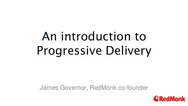 An introduction to Progressive Delivery James Governor, RedMonk co-founder