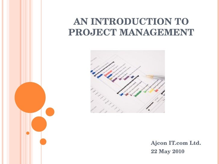 AN INTRODUCTION TO PROJECT MANAGEMENT Ajcon IT.com Ltd. 22 May 2010