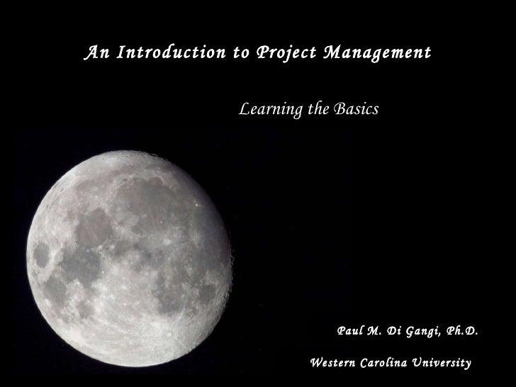 An Introduction to Project Management Paul M. Di Gangi, Ph.D. Learning the Basics Western Carolina University