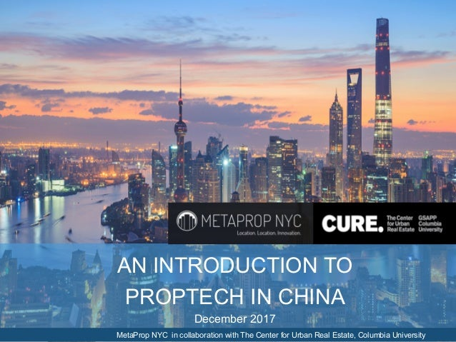 AN INTRODUCTION TO PROPTECH IN CHINA December 2017 MetaProp NYC in collaboration with The Center for Urban Real Estate, Co...