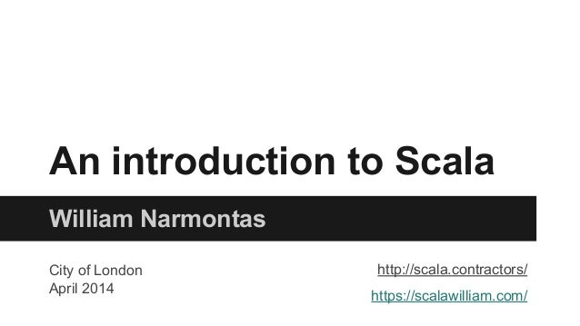 William Narmontas An introduction to Scala http://scala.contractors/ https://scalawilliam.com/ City of London April 2014