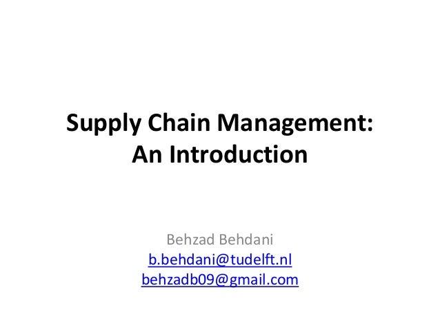 Supply Chain Management: An Introduction Behzad Behdani b.behdani@tudelft.nl behzadb09@gmail.com