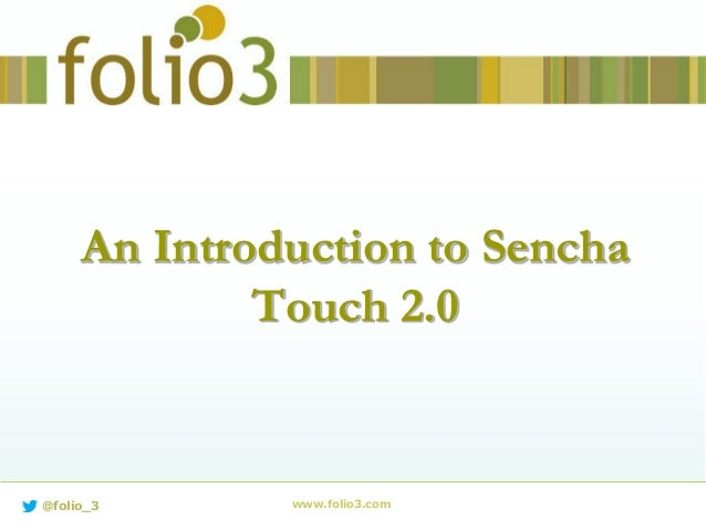 An Introduction to Sencha Touch 2.0 www.folio3.com@folio_3
