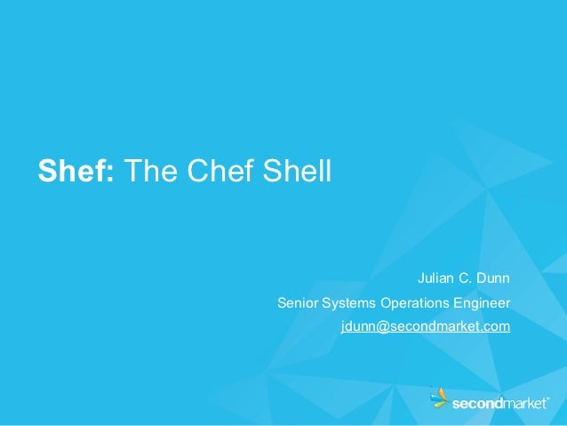 Shef: The Chef Shell                                    Julian C. Dunn                Senior Systems Operations Engineer  ...
