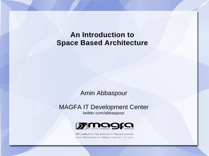 An Introduction to Space Based Architecture           Amin Abbaspour  MAGFA IT Development Center        twitter.com/abbas...