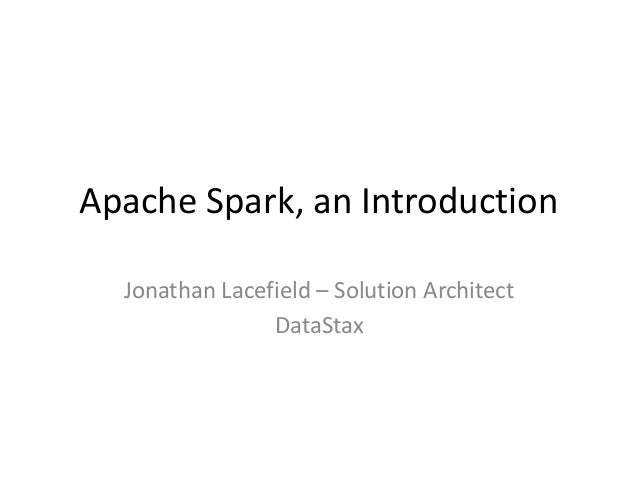 Apache Spark, an Introduction Jonathan Lacefield – Solution Architect DataStax