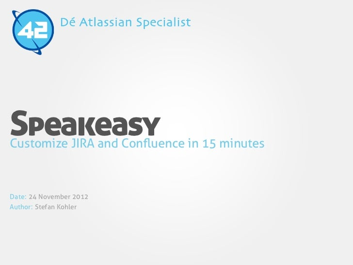 SpeakeasyCustomize JIRA and Confluence in 15 minutesDate: 24 November 2012Author: Stefan Kohler