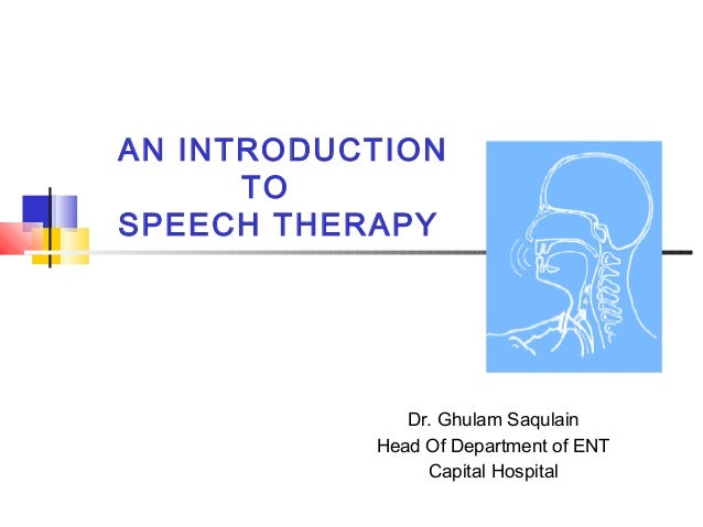 AN INTRODUCTION TO SPEECH THERAPY Dr. Ghulam Saqulain Head Of Department of ENT Capital Hospital
