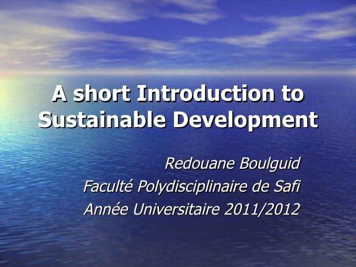 A short Introduction toSustainable Development               Redouane Boulguid   Faculté Polydisciplinaire de Safi   Année...