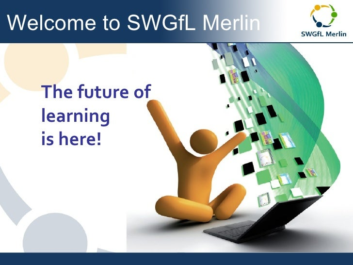 Welcome to SWGfL Merlin The future of  learning  is here!