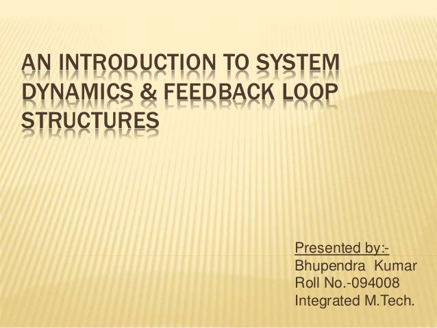 AN INTRODUCTION TO SYSTEM  DYNAMICS & FEEDBACK LOOP  STRUCTURES  Presented by:-  Bhupendra Kumar  Roll No.-094008  Integra...