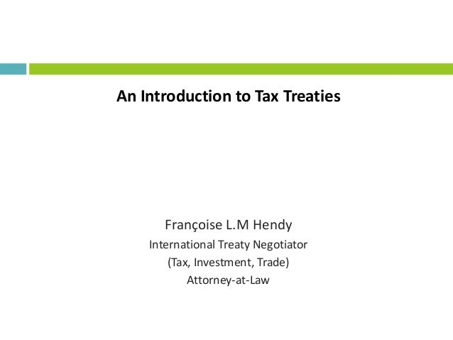 An Introduction to Tax TreatiesFrançoise L.M HendyInternational Treaty Negotiator(Tax, Investment, Trade)Attorney-at-Law